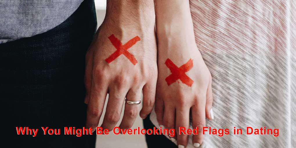 reasons why you overlook red flags mature dating